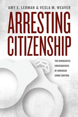 Arresting Citizenship By Lerman, Amy E./ Weaver, Vesla M.